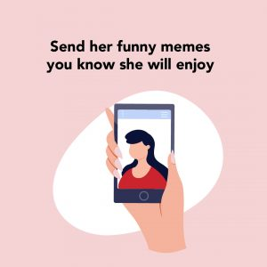 Send her funny memes you will know she will enjoy